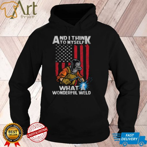 And I Think To Myself What A Wonderful Weld Welding Welder T Shirt1